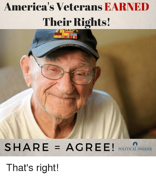 Political, Right, and That's Right: America's Veterans EARNED  Their Rights!  S H A R E = A G R E E ! POLITICAL! NSi DER That's right!