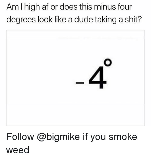 Af, Dude, and Shit: AmI high af or does this minus four  degrees look like a dude taking a shit?  4 Follow @bigmike if you smoke weed