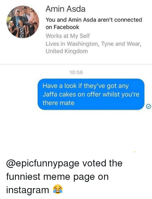 Facebook, Instagram, and Meme: Amin Asda  You and Amin Asda aren't connected  on Facebook  Works at My Self  Lives in Washington, Tyne and Wear,  United Kingdom  10:56  Have a look if they've got any  Jaffa cakes on offer whilst you're  there mate @epicfunnypage voted the funniest meme page on instagram 😂