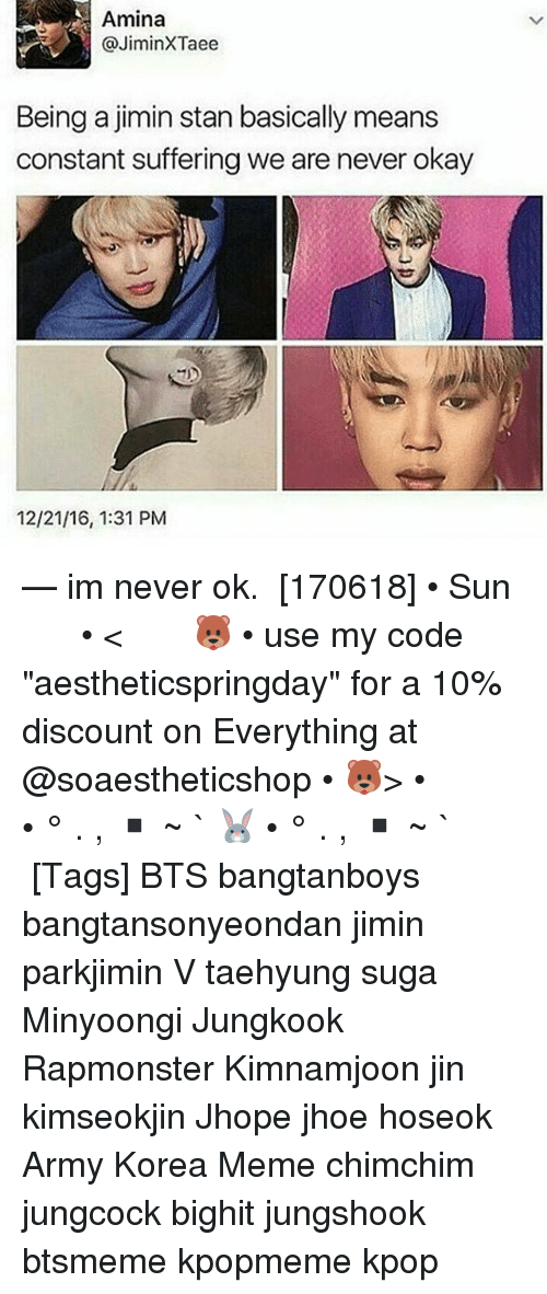 "Meme, Memes, and Stan: Amina  JiminXTaee  Being a jimin stan basically means  constant suffering we are never okay  12/21/16, 1:31 PM — im never ok. ⠀ [170618] • Sun ⠀ ⠀ ⠀ ⠀ ⠀ ⠀ • < 🐻 • use my code ""aestheticspringday"" for a 10% discount on Everything at @soaestheticshop • 🐻> • ⠀ ⠀ ⠀ ⠀ ⠀ • ° . , ▪ ~ ` 🐰 • ° . , ▪ ~ ` ⠀ ⠀ ⠀ ⠀ [Tags] BTS bangtanboys bangtansonyeondan jimin parkjimin V taehyung suga Minyoongi Jungkook Rapmonster Kimnamjoon jin kimseokjin Jhope jhoe hoseok Army Korea Meme chimchim jungcock bighit jungshook btsmeme kpopmeme kpop"