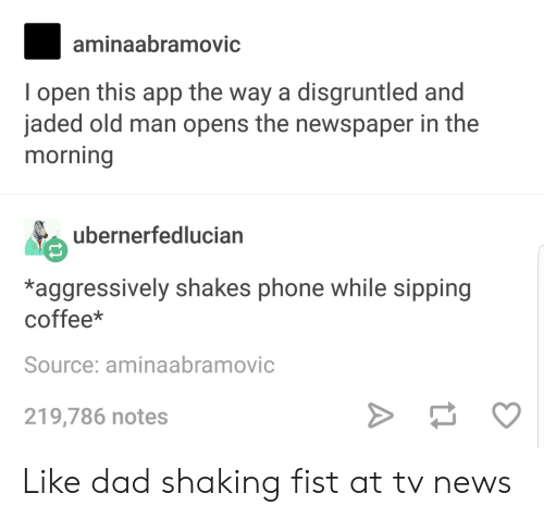 Dad, News, and Old Man: aminaabramovic  I open this app the way a disgruntled and  jaded old man opens the newspaper in the  morning  ubernerfedlucian  AVE  *aggressively shakes phone while sipping  coffee*  Source: aminaabramovic  219,786 notes Like dad shaking fist at tv news