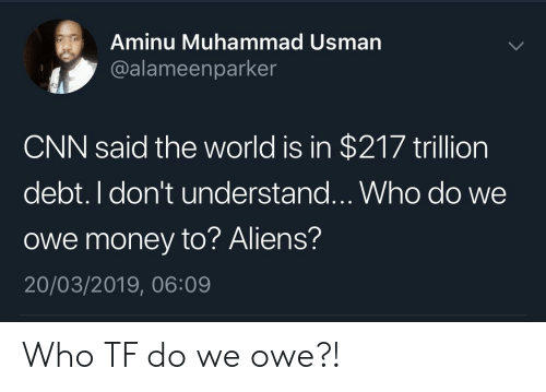 Blackpeopletwitter, cnn.com, and Funny: Aminu Muhammad Usman  @alameenparker  CNN said the world is in $217 trillion  debt. I don't understand...Who do we  owe money to? Aliens?  20/03/2019, 06:09 Who TF do we owe?!