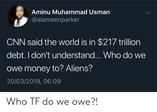 cnn.com, Money, and Aliens: Aminu Muhammad Usman  @alameenparker  CNN said the world is in $217 trillion  debt. I don't understand...Who do we  owe money to? Aliens?  20/03/2019, 06:09 Who TF do we owe?!