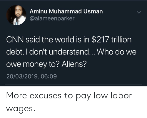 cnn.com, Money, and Aliens: Aminu Muhammad Usman  @alameenparker  CNN said the world is in $217 trillion  debt. I don't understand...Who do we  owe money to? Aliens?  20/03/2019, 06:09 More excuses to pay low labor wages.