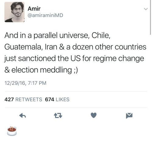 Electioneer: Amir  @amiraminiMD  And in a parallel universe, Chile,  Guatemala, Iran & a dozen other countries  just sanctioned the US for regime change  & election meddling:)  12/29/16, 7:17 PM  427 RETWEETS 674 LIKES ☕️