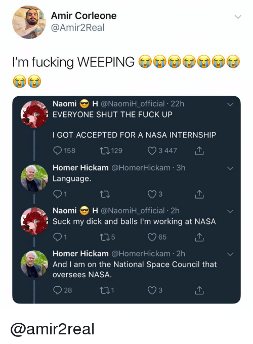 Fucking, Nasa, and Suck My Dick: Amir Corleone  @Amir2Real  I'm fucking WEEPING  Naomi H @NaomiH_official 22h  EVERYONE SHUT THE FUCK UP  I GOT ACCEPTED FOR A NASA INTERNSHIP  158  129  3447  Homer Hickam @HomerHickam 3h  Language.  Naomi H @NaomiH_official 2h  Suck my dick and balls I'm working at NASA  O 1  05  65  Homer Hickam @HomerHickam 2h  And I am on the National Space Council that  oversees NASA.  928  01  3 @amir2real