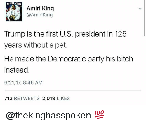 Bitch, Memes, and Party: AMIRI KING  Amiri King  @AmiriKing  Trump is the first U.S. president in 125  years without a pet.  He made the Democratic party his bitch  instead  6/21/17, 8:46 AM  712 RETWEETS 2,019 LIKES @thekinghasspoken 💯