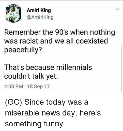 Funny, Memes, and News: Amiri King  @AmiriKing  Remember the 90's when nothing  was racist and we all coexisted  peacefully?  That's because millennials  couldn't talk yet.  4:08 PM 18 Sep 17 (GC) Since today was a miserable news day, here's something funny