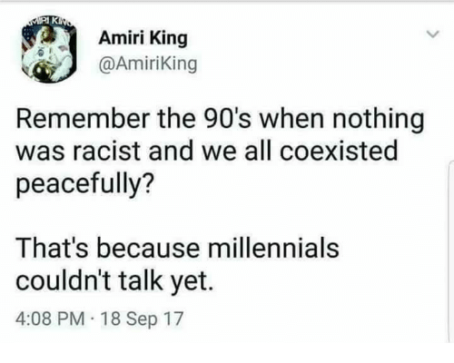 Memes, Millennials, and Racist: Amiri King  @AmiriKing  Remember the 90's when nothing  was racist and we all coexisted  peacefully?  That's because millennials  couldn't talk yet.  4:08 PM 18 Sep 17