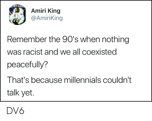 Memes, Millennials, and Racist: Amiri King  @AmiriKing  Remember the 90's when nothing  was racist and we all coexisted  peacefully?  That's because millennials couldn't  talk yet. DV6