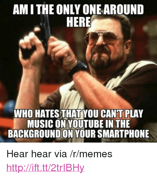 "Memes, Music, and youtube.com: AMITHE ONLY ONE AROUND  WHO HATESTHAT YOU CAN'T PLAY  MUSIC ON YOUTUBE IN THIE  BACKGROUNDON YOUR SMARTPHONE <p>Hear hear via /r/memes <a href=""http://ift.tt/2trIBHy"">http://ift.tt/2trIBHy</a></p>"