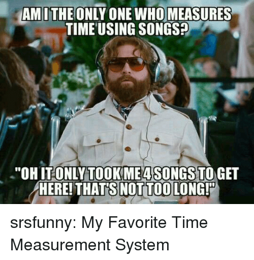 "Tumblr, Blog, and Http: AMITHE ONLY ONE WHO MEASURES  TIME USING SONGS?  ""OHIT ONLYTOOKME4SONGS TO GET  HERE! THAT'S NOT TOO LONG! srsfunny:  My Favorite Time Measurement System"