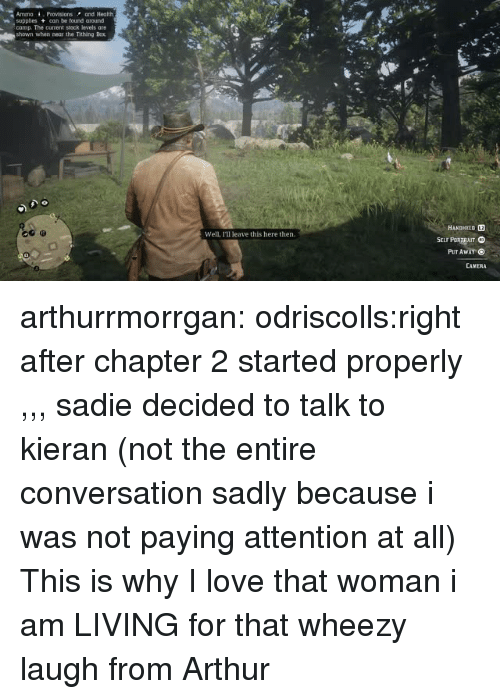 sadie: AmmoProvisions and Health  supples can be found around  camp. The current stock levels are  shown when near the Tithing Box  HANDMELD L2  Well, I'll leave this here then.  PUT Awar  CAMERA arthurrmorrgan:  odriscolls:right after chapter 2 started properly ,,, sadie decided to talk to kieran (not the entire conversation sadly because i was not paying attention at all)  This is why I love that woman   i am LIVING for that wheezy laugh from Arthur