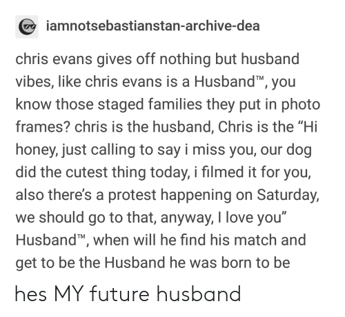 "Chris Evans, Future, and Love: amnotsebastianstan-archive-dea  chris evans gives off nothing but husband  vibes, like chris evans is a Husband, you  know those staged families they put in photo  frames? chris is the husband, Chris is the ""Hi  honey, just calling to say i miss you, our dog  did the cutest thing today, i filmed it for you,  also there's a protest happening on Saturday,  we should go to that, anyway, love you  Husband, when will he find his match and  get to be the Husband he was born to be  0 hes MY future husband"