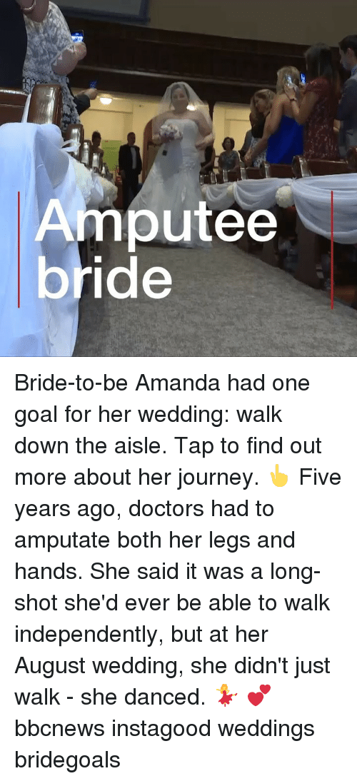 Journey, Memes, and Goal: Amputee Bride-to-be Amanda had one goal for her wedding: walk down the aisle. Tap to find out more about her journey. 👆 Five years ago, doctors had to amputate both her legs and hands. She said it was a long-shot she'd ever be able to walk independently, but at her August wedding, she didn't just walk - she danced. 💃 💕 bbcnews instagood weddings bridegoals