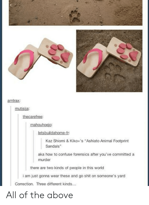 """Correction: amtrax:  mutisiia:  thecarefree:  mahouhoejo:  letsbuildahome-fr  Kaz Shiomi & Kiko+'s """"Ashiato Animal Footprint  Sandals  aka how to confuse forensics after you've committed a  murder  there are two kinds of people in this world  i am just gonna wear these and go shit on someone's yard  Correction. Three different kinds... All of the above"""