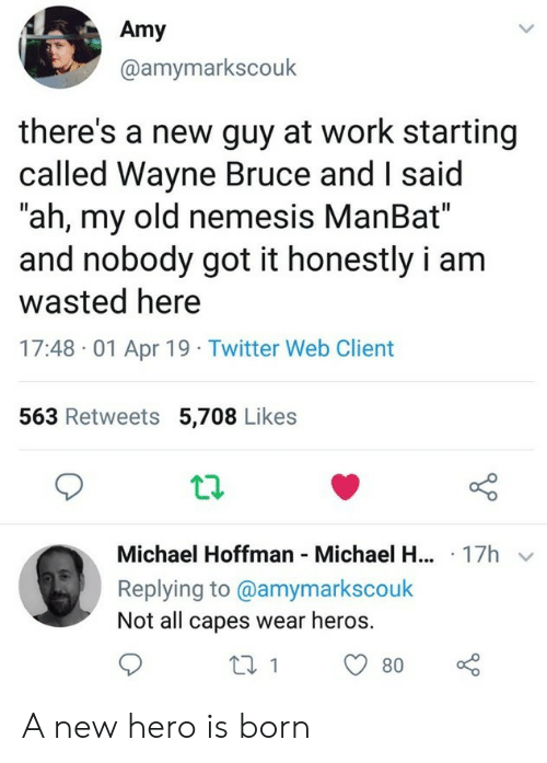 """Twitter, Work, and Michael: Amy  @amymarkscouk  there's a new guy at work starting  called Wayne Bruce and I said  """"ah, my old nemesis ManBat""""  and nobody got it honestly i am  wasted here  17:48 01 Apr 19 Twitter Web Client  563 Retweets 5,708 Likes  Michael Hoffman Michael H... 17h  Replying to @amymarkscouk  Not all capes wear heros. A new hero is born"""