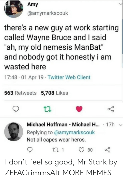"Dank, Memes, and Target: Amy  @amymarkscouk  there's a new guy at work starting  called Wayne Bruce and I said  ""ah, my old nemesis ManBat""  and nobody got it honestly i am  wasted here  17:48 01 Apr 19 Twitter Web Client  563 Retweets 5,708 Likes  Michael Hoffman Michael H... 17h  Replying to @amymarkscouk  Not all capes wear heros.  80 I don't feel so good, Mr Stark by ZEFAGrimmsAlt MORE MEMES"