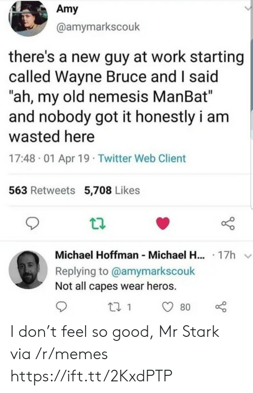 "Memes, Twitter, and Work: Amy  @amymarkscouk  there's a new guy at work starting  called Wayne Bruce and I said  ""ah, my old nemesis ManBat""  and nobody got it honestly i am  wasted here  17:48 01 Apr 19 Twitter Web Client  563 Retweets 5,708 Likes  Michael Hoffman Michael H... 17h  Replying to @amymarkscouk  Not all capes wear heros.  80 I don't feel so good, Mr Stark via /r/memes https://ift.tt/2KxdPTP"
