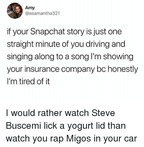 Driving, Memes, and Migos: Amy  @asamantha321  if your Snapchat story is just one  straight minute of you driving and  singing along to a song I'm showing  your insurance company bc honestly  I'm tired of it I would rather watch Steve Buscemi lick a yogurt lid than watch you rap Migos in your car