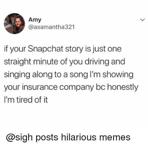 Driving, Memes, and Singing: Amy  @asamantha321  if your Snapchat story is just one  straight minute of you driving and  singing along to a song I'm showing  your insurance company bc honestly  I'm tired of it @sigh posts hilarious memes