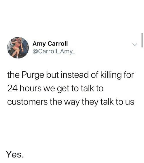 Memes, The Purge, and 🤖: Amy Carroll  @Carroll_Amy_  the Purge but instead of killing for  24 hours we get to talk to  customers the way they talk to us Yes.