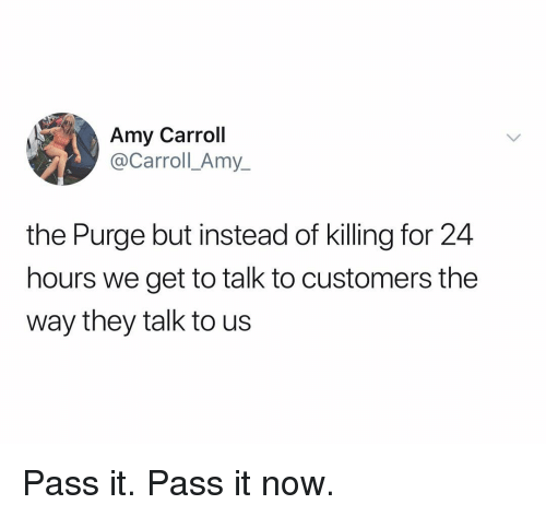 The Purge, Dank Memes, and Amy: Amy Carroll  @y_  Carroll Am  the Purge but instead of killing for 24  hours we get to talk to customers the  way they talk to us Pass it. Pass it now.