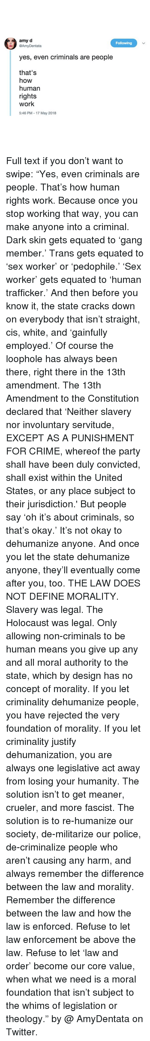 """Crime, Memes, and Party: amy d  @AmyDentata  Following  yes, even criminals are people  that's  how  human  rights  work  5:46 PM - 17 May 2018 Full text if you don't want to swipe: """"Yes, even criminals are people. That's how human rights work. Because once you stop working that way, you can make anyone into a criminal. Dark skin gets equated to 'gang member.' Trans gets equated to 'sex worker' or 'pedophile.' 'Sex worker' gets equated to 'human trafficker.' And then before you know it, the state cracks down on everybody that isn't straight, cis, white, and 'gainfully employed.' Of course the loophole has always been there, right there in the 13th amendment. The 13th Amendment to the Constitution declared that 'Neither slavery nor involuntary servitude, EXCEPT AS A PUNISHMENT FOR CRIME, whereof the party shall have been duly convicted, shall exist within the United States, or any place subject to their jurisdiction.' But people say 'oh it's about criminals, so that's okay.' It's not okay to dehumanize anyone. And once you let the state dehumanize anyone, they'll eventually come after you, too. THE LAW DOES NOT DEFINE MORALITY. Slavery was legal. The Holocaust was legal. Only allowing non-criminals to be human means you give up any and all moral authority to the state, which by design has no concept of morality. If you let criminality dehumanize people, you have rejected the very foundation of morality. If you let criminality justify dehumanization, you are always one legislative act away from losing your humanity. The solution isn't to get meaner, crueler, and more fascist. The solution is to re-humanize our society, de-militarize our police, de-criminalize people who aren't causing any harm, and always remember the difference between the law and morality. Remember the difference between the law and how the law is enforced. Refuse to let law enforcement be above the law. Refuse to let 'law and order' become our core value, when what we need is a moral foundation tha"""