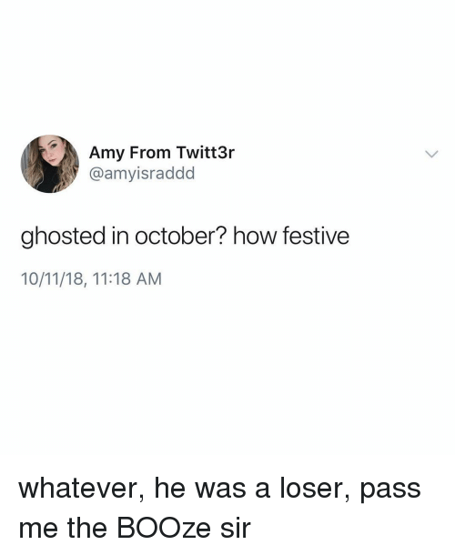 Memes, 🤖, and How: Amy From Twitt3r  @amyisraddd  ghosted in october? how festive  10/11/18, 11:18 AM whatever, he was a loser, pass me the BOOze sir