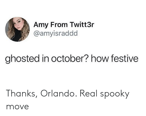 Orlando, Spooky, and How: Amy From Twitt3r  @amyisraddd  ghosted in october? how festive Thanks, Orlando. Real spooky move