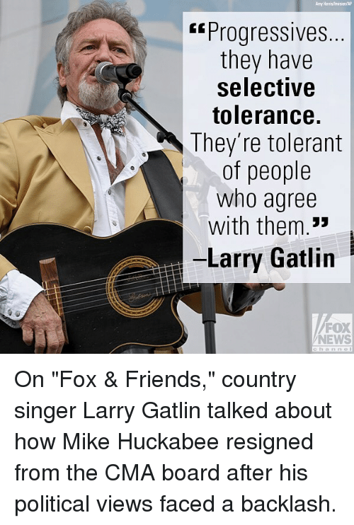"""Friends, Memes, and News: Amy Harris isiaAp  """"Progressives.  they have  selective  tolerance.  They're tolerant  of people  who agree  with them.33  -Larry Gatlin  FOX  NEWS On """"Fox & Friends,"""" country singer Larry Gatlin talked about how Mike Huckabee resigned from the CMA board after his political views faced a backlash."""