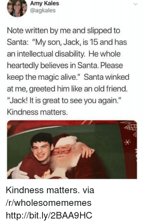 """Alive, Http, and Magic: Amy Kales  @agkales  Note written by me and slipped to  Santa: """"My son, Jack, is 15 and has  an intellectual disability. He whole  heartedly believes in Santa. Please  keep the magic alive."""" Santa winked  at me, greeted him like an old friend.  """"Jack! It is great to see you again.""""  Kindness matters. Kindness matters. via /r/wholesomememes http://bit.ly/2BAA9HC"""