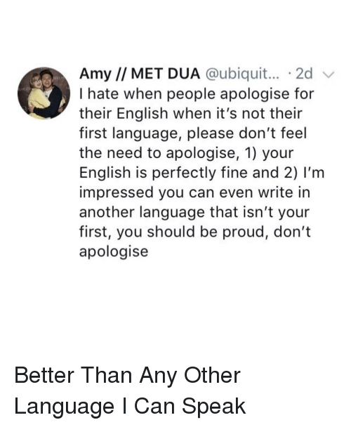 Dua: Amy // MET DUA @ubiquit... 2d v  I hate when people apologise for  their English when it's not their  first language, please don't feel  the need to apologise, 1) your  English is perfectly fine and 2) I'm  impressed you can even write in  another language that isn't your  first, you should be proud, don't  apologise <p>Better Than Any Other Language I Can Speak</p>