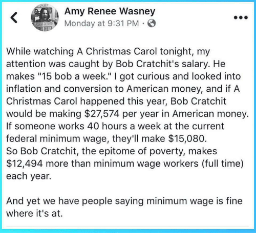 "Christmas, Money, and American: Amy Renee Wasney  Monday at 9:31 PM  While watching A Christmas Carol tonight, my  attention was caught by Bob Cratchit's salary. He  makes ""15 bob a week."" I got curious and looked into  inflation and conversion to American money, and if A  Christmas Carol happened this year, Bob Cratchit  would be making $27574 per year in American money.  If someone works 40 hours a week at the current  federal minimum wage, they'll make $15,080  So Bob Cratchit, the epitome of poverty, makes  $12,494 more than minimum wage workers (full time)  each year.  And yet we have people saying minimum wage is fine  where it's at."