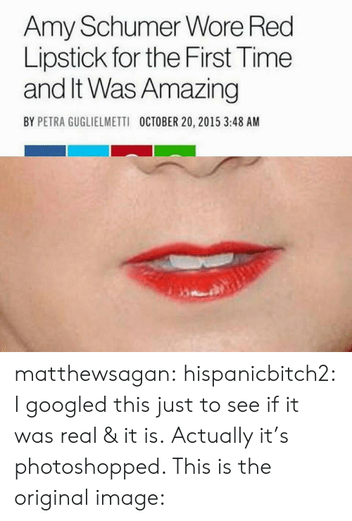 Amy Schumer, Tumblr, and Blog: Amy Schumer Wore Red  Lipstick for the First Time  and It Was Amazing  BY PETRA GUGLIELMETTI  OCTOBER 20, 2015 3:48 AM matthewsagan: hispanicbitch2: I googled this just to see if it was real & it is. Actually it's photoshopped. This is the original image: