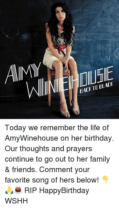 Birthday, Family, and Friends: AMY  WIEHOUSE  EALK  TD ELALK Today we remember the life of AmyWinehouse on her birthday. Our thoughts and prayers continue to go out to her family & friends. Comment your favorite song of hers below! 👇🙏🎂 RIP HappyBirthday WSHH