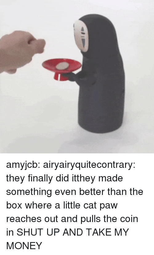 Shut Up And Take: amyjcb: airyairyquitecontrary: they finally did itthey made something even better than the box where a little cat paw reaches out and pulls the coin in  SHUT UP AND TAKE MY MONEY