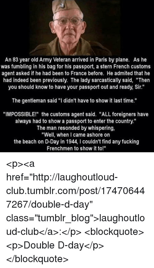 "Club, Fucking, and Tumblr: An 83 year old Army Veteran arrived in Paris by plane. As he  was fumbling in his bag for his passport, a stern French customs  agent asked if he had been to France before. He admited that he  had indeed been previously. The lady sarcastically said, ""Then  you should know to have your passport out and ready, Sir.""  The gentleman said ""I didn't have to show it last time.""  ""IMPOSSIBLEI"" the customs agent said. ""ALL foreigners have  always had to show a passport to enter the country.""  The man resonded by whispering,  ""Well, when I came ashore on  the beach on D-Day in 1944, I couldn't find any fucking  Frenchmen to show it to!"" <p><a href=""http://laughoutloud-club.tumblr.com/post/174706447267/double-d-day"" class=""tumblr_blog"">laughoutloud-club</a>:</p>  <blockquote><p>Double D-day</p></blockquote>"