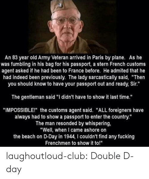 "Club, Fucking, and Tumblr: An 83 year old Army Veteran arrived in Paris by plane. As he  was fumbling in his bag for his passport, a stern French customs  agent asked if he had been to France before. He admited that he  had indeed been previously. The lady sarcastically said, ""Then  you should know to have your passport out and ready, Sir.""  The gentleman said ""I didn't have to show it last time.""  ""IMPOSSIBLEI"" the customs agent said. ""ALL foreigners have  always had to show a passport to enter the country.""  The man resonded by whispering,  ""Well, when I came ashore on  the beach on D-Day in 1944, I couldn't find any fucking  Frenchmen to show it to!"" laughoutloud-club:  Double D-day"