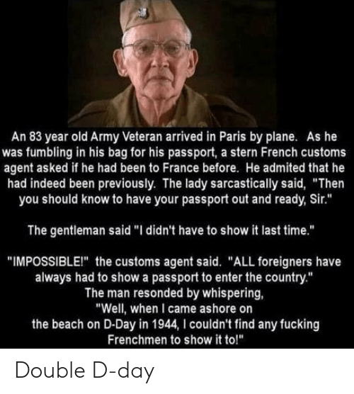 "Fucking, Army, and Beach: An 83 year old Army Veteran arrived in Paris by plane. As he  was fumbling in his bag for his passport, a stern French customs  agent asked if he had been to France before. He admited that he  had indeed been previously. The lady sarcastically said, ""Then  you should know to have your passport out and ready, Sir.""  The gentleman said ""I didn't have to show it last time.""  ""IMPOSSIBLEI"" the customs agent said. ""ALL foreigners have  always had to show a passport to enter the country.""  The man resonded by whispering,  ""Well, when I came ashore on  the beach on D-Day in 1944, I couldn't find any fucking  Frenchmen to show it to!"" Double D-day"