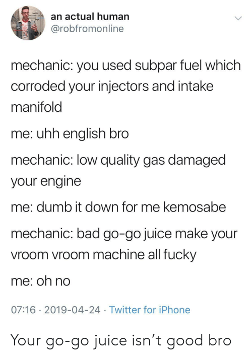 Bad, Dumb, and Hello: an actual human  @robfromonline  hello  welcome to  page  mechanic: you used subpar fuel which  corroded your injectors and intake  manifold  me: uhh enalish bro  mechanic: low quality gas damaged  your engine  me: dumb it down for me kemosabe  mechanic: bad go-go juice make your  vroom vroom machine all fucky  me; oh no  07:16 2019-04-24 Twitter for iPhone Your go-go juice isn't good bro