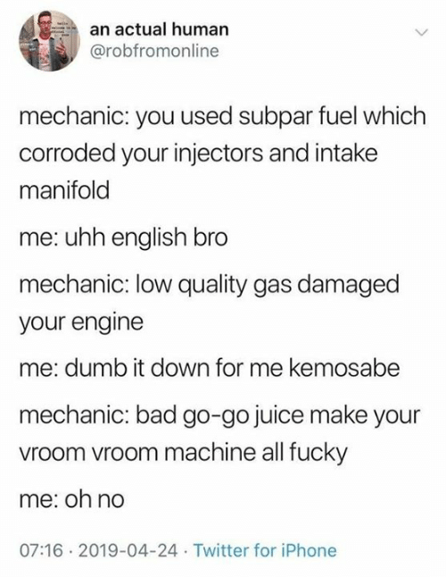 Bad, Dank, and Dumb: an actual human  @robfromonline  mechanic: you used subpar fuel which  corroded your injectors and intake  manifold  me: uhh english bro  mechanic: low quality gas damaged  your engine  me: dumb it down for me kemosabe  mechanic: bad go-go juice make your  vroom vroom machine all fucky  me: oh no  07:16 2019-04-24 Twitter for iPhone