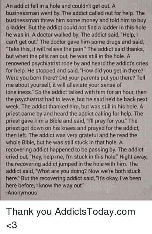 """Crying, Doctor, and Drugs: An addict fell in a hole and couldn't get out. A  businessman went by The addict called out for help. The  businessman threw him some money and told him to buy  a ladder. But the addict could not find a ladder in this hole  he was in. A doctor walked by. The addict said, """"Help, I  can't get out. The doctor gave him some drugs and said,  """"Take this, it will relieve the pain"""" The addict said thanks,  but when the pills ran out, he was still in the hole. A  renowned psychiatrist rode by and heard the addict's cries  for help. He stopped and said, """"How did you get in there?  Were you born there? Did your parents put you there? Tell  me about yourself, it will alleviate your sense of  loneliness. So the addict talked with him for an hour, then  the psychiatrist had to leave, but he said he'd be back next  week. The addict thanked him, but was still in his hole. A  priest came by and heard the addict calling for help. The  priest gave him a Bible and said, """"Ill pray for you The  priest got down on his knees and prayed for the addict,  then left. The addict was very grateful and he read the  whole Bible, but he was still stuck in that hole. A  recovering addict happened to be passing by. The addict  cried out, """"Hey, help me, I'm stuck in this hole"""" Right away,  the recovering addict jumped in the hole with him. The  addict said, """"What are you doing? Now we're both stuck  here. But the recovering addict said, """"It's okay, I've been  here before, know the way out.  Anonymous Thank you AddictsToday.com <3"""