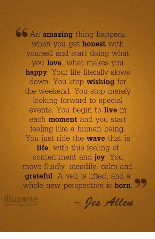 Honestity: An amazing thing happens  when you get honest with  yourself and start doing what  you love, what makes you  happy. Your life literally slows  down. You stop wishing for  the weekend. You stop merely  looking forward to special  events. You begin to live in  each moment and you start  feeling like a human being.  You just ride the wave that is  life, with this feeling of  contentment and joy. You  move fluidly, steadily, calm and  grateful. A veil is lifted, and a  whole new perspective is born. 99  illuzome  les Allen