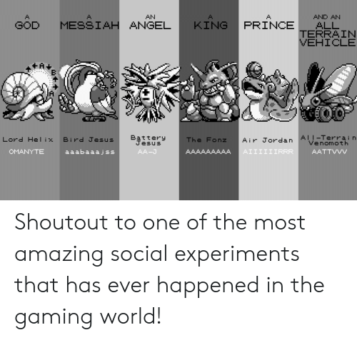 messiah: AN  AND AN  GOD MESSIAH ANGEL KING PRINCE ALL  TERRAIN  VEHICLE  Battery  AII-Terrain  Venomoth  Lord Helix  Bird Jesus  Air Jordan  The Fonz  esUS  aaabaaajss  AA-J  AATTVVV Shoutout to one of the most amazing social experiments that has ever happened in the gaming world!