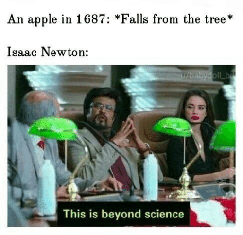Beyond Science: An apple in 1687: *Falls from the tree*  Isaac Newton:  U/babydoll ba  This is beyond science