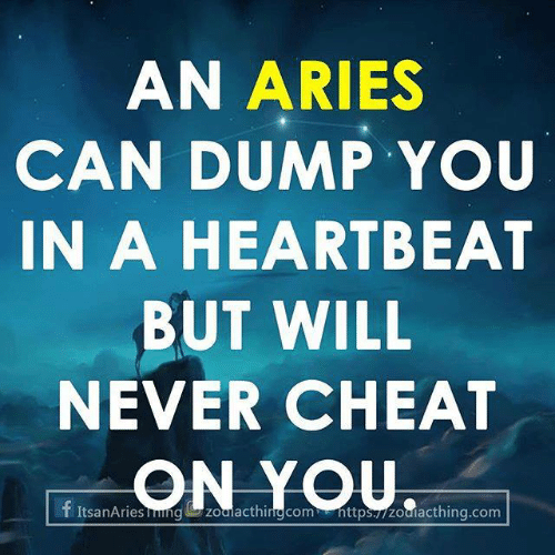 Aries: AN ARIES  CAN DUMP YOU  IN A HEARTBEAT  BUT WILL  NEVER CHEAT  ON YOU  f ItsanAriesgzoalacthinng com nttps./zouiacthing.com