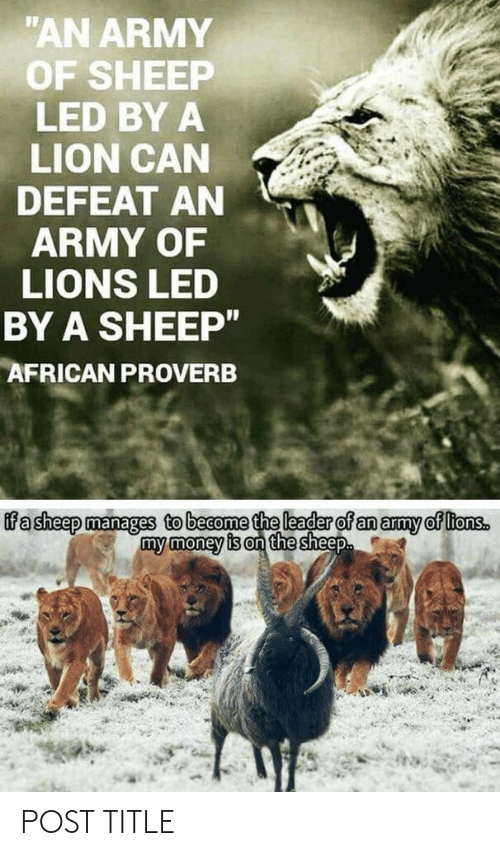 "My Money: ""AN ARMY  OF SHEEP  LED BY A  LION CAN  DEFEAT AN  ARMY OF  LIONS LED  BY A SHEEP""  AFRICAN PROVERB  ifa sheep manages to become the leader of an army of ltons.  my money is on the sheep POST TITLE"