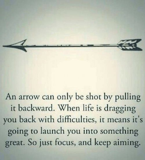 Life, Arrow, and Focus: An arrow can only be shot by pulling  it backward. When life is dragging  you back with difficulties, it means it's  going to launch you into something  great. So just focus, and keep aiming