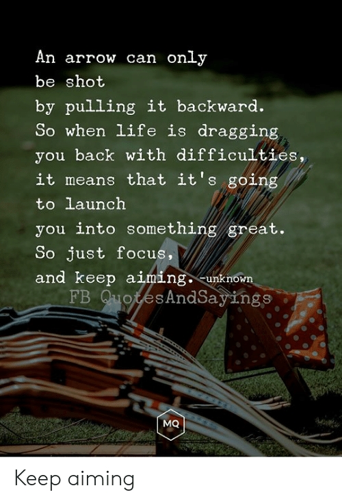 Life, Arrow, and Focus: An arrow can only  be shot  by pulling it backward.  So when life is dragging  you back with difficulties,  it means that it's going  to launch  you into something great.  So just focus,  and keep aiming. -unknown  FB QuotesAndSayings  MQ Keep aiming